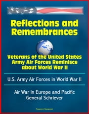 Reflections and Remembrances: Veterans of the United States Army Air Forces Reminisce about World War II - U.S. Army Air Forces in World War II - Air War in Europe and Pacific, General Schriever ebook by Progressive Management