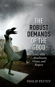 The Robust Demands of the Good - Ethics with Attachment, Virtue, and Respect ebook by Philip Pettit