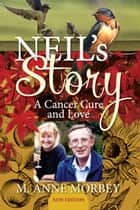 Neil's Story: A Cancer Cure and Love (New Edition) ebook by M. Anne Morbey