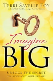 Imagine Big - Unlock the Secret to Living Out Your Dreams ebook by Terri Savelle Foy