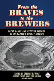 From the Braves to the Brewers: Great Games and Exciting History at Milwaukee's County Stadium ebook by Gregory H. Wolf
