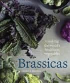 Brassicas - Cooking the World's Healthiest Vegetables: Kale, Cauliflower, Broccoli, Brussels Sprouts and More [A Cookbook] eBook by Laura B. Russell, Rebecca Katz