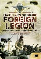Fighting for the French Foreign Legion - Memoirs of a Scottish Legionnaire ebook by Alex Lochrie