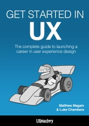 Get Started in UX - The Complete Guide to Launching a Career in User Experience Design ebook by Matthew Magain,Luke Chambers