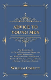 Advice to Young Men - And (Incidentally) to Young Women in the Middle and Higher Ranks of Life - In a Series of Letters, Addressed to a Youth, a Bachelor, a Lover, a Husband, a Father, a Citizen, or a Subject. ebook by William Cobbett
