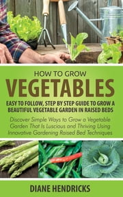 How to Grow Vegetables: Easy To Follow, Step By Step Guide to Grow a Beautiful Vegetable Garden in Raised Beds - Discover Simple Ways to Grow a Vegetable Garden That Is Luscious and Thriving Using Innovative Gardening Raised Bed Techniques ebook by Diane Hendricks