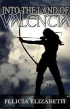 Into the Land of Valentia ebook by Felicia Elizabeth