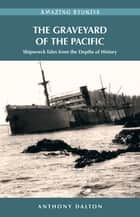 The Graveyard of the Pacific ebook by Anthony Dalton