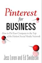 Pinterest for Business: How to Pin Your Company to the Top of the Hottest Social Media Network - How to Pin Your Company to the Top of the Hottest Social Media Network ebook by Jess Loren, Edward Swiderski