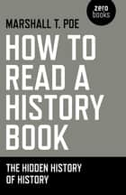 How to Read a History Book - The Hidden History Of History ebook by Marshall T. Poe