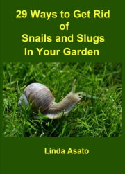 29 Ways to Get Rid of Snails and Slugs in Your Garden ebook by Linda Asato
