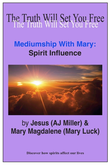 Mediumship with Mary: Spirit Influence ebook by Jesus (AJ Miller),Mary Magdalene (Mary Luck)