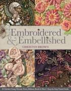 Embroidered & Embellished - 85 Stitches Using Thread, Floss, Ribbon, Beads & More • Step-by-Step Visual Guide ebook by Christen Brown