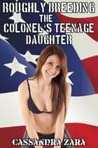 Roughly Breeding the Colonel's Teenage Daughter ebook by Cassandra Zara