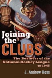 Joining the Clubs: The Business of the National Hockey League to 1945 ebook by Ross, J. Andrew