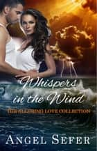 Whispers in the Wind - The Alluring Love Collection, #1 ebook by Angel Sefer