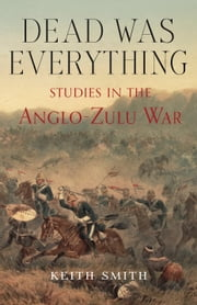 Dead Was Everything - Studies in the Anglo-Zulu War ebook by Keith Smith