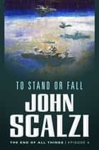 The End of All Things #4: To Stand or Fall ebook by John Scalzi