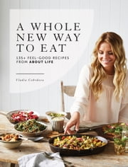 A Whole New Way to Eat - 135+ feel-good recipes from About Life ebook by Vladia Cobrdova