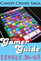Candy Crush Saga Gamer Guide: Levels 36-65 ebook by Monica Leonelle