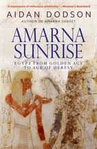 Amarna Sunrise - Egypt from Golden Age to Age of Heresy ebook by