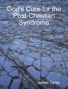 God's Cure for the Post-Christian Syndrome ebook by James Tarter
