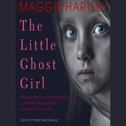The Little Ghost Girl - Abused Starved and Neglected. A Little Girl Desperate for Someone to Love Her audiobook by Maggie Hartley