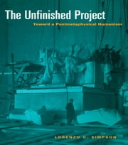 The Unfinished Project - Toward a Postmetaphysical Humanism ebook by Lorenzo C. Simpson