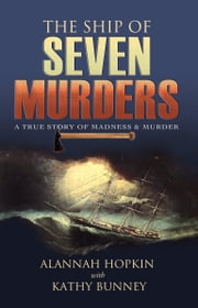 The Ship of Seven Murders – A True Story of Madness & Murder: A True Story of Madness & Murder ebook by Alannah Hopkin,Kathy Bunney