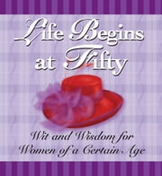Life Begins at Fifty - Wit and Wisdom for Women of a Certain Age ebook by Andrews McMeel Publishing LLC