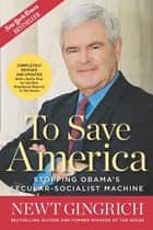 To Save America - Stopping Obama's Secular-Socialist Machine ebook by Newt Gingrich