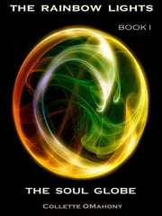 The Rainbow Lights: Book I - The Soul Globe ebook by Collette OMahony