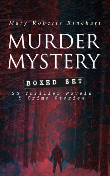 MURDER MYSTERY Boxed Set: 25 Thriller Novels & Crime Stories - The Circular Staircase, The Bat, Tish Carberry Series, The Breaking Point, Long Live the King, Sight Unseen, The Amazing Interlude, K, with Autobiography ebook by Mary Roberts Rinehart
