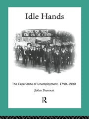 Idle Hands - The Experience of Unemployment, 1790-1990 ebook by Proffessor John Burnett,John Burnett