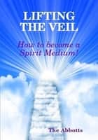 Lifting the Veil: How to Become a Spirit Medium ekitaplar by The Abbotts
