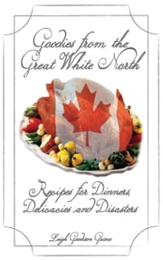 Goodies From the Great White North - Recipes for Dinners, Delicacies and Disasters ebook by Leigh Goodison Grieve