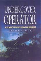 Undercover Operator - An SOE Agent's Experiences in France and the Far East ebook by Hudson, Sydney