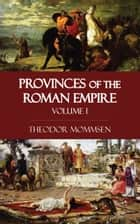 Provinces of the Roman Empire - Volume I ebook by Theodor Mommsen