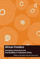 African Frontiers - Insurgency, Governance and Peacebuilding in Postcolonial States ebook by John Idriss Lahai,Tanya Lyons