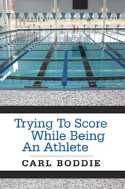 Trying To Score While Being An Athlete ebook by Carl Boddie