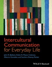 Intercultural Communication for Everyday Life ebook by John R. Baldwin,Robin R. Means Coleman,Suchitra Shenoy-Packer,Alberto González