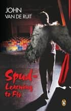 Spud - Learning to Fly ebook by John van de Ruit