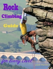 Rock Climbing Guide for Every Level ebook by Jane Patrick