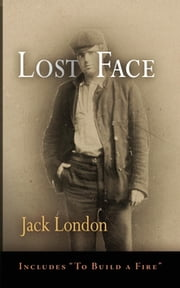 Lost Face - Lost Face, Trust, That Spot, Flush of Gold, The Passing of Marcus O'Brien, The Wit of Porportuk, To Build a Fire ebook by Jack London