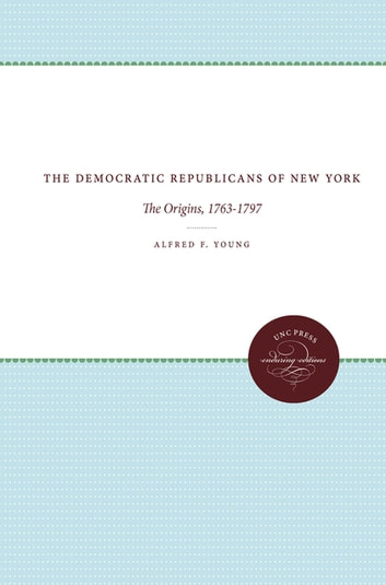 The Democratic Republicans of New York - The Origins, 1763-1797 ebook by Alfred F. Young