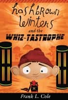 Hashbrown Winters and the Whiz-tastrophe ebook by Frank L. Cole