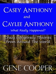 Casey Anthony and Caylee Anthony What Really Happened? Crazy Conspiracy Theories From Around The World ebook by Gene Cooper