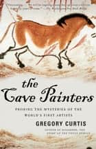 The Cave Painters - Probing the Mysteries of the World's First Artists eBook by Gregory Curtis