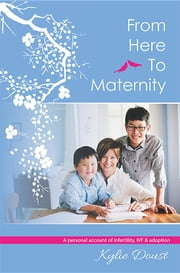 From Here to Maternity: A Personal Account of Infertility, Ivf & Adoption ebook by Kylie Doust