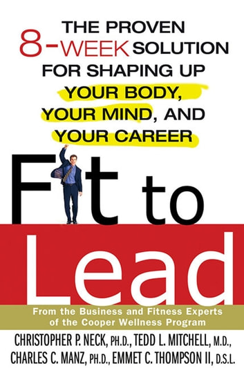 Fit to Lead - The Proven 8-Week Solution for Shaping Up Your Body, Your Mind, and Your Career ebook by Christopher P. Neck,Charles C. Manz,Tedd L. Mitchell,Emmet C. Thompson II